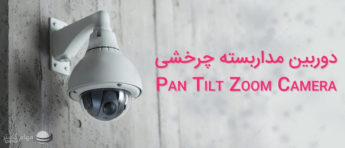 آشنایی با دوربین مدار بسته چرخشی یا PTZ